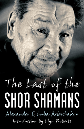 The Last of the Shor Shamans by Alexander and Luba Arbachakov