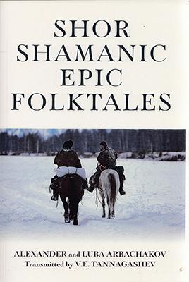 Shor Shamanic Epic Folktales by Alexander and Luba Arbachakov